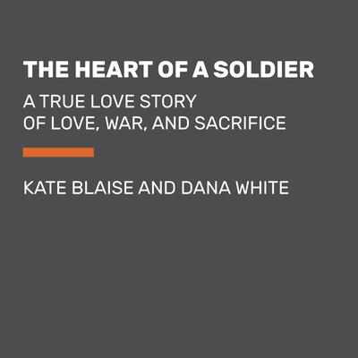 The Heart of a Soldier: A True Love Story of Love, War, and Sacrifice Audiobook, by Kate Blaise
