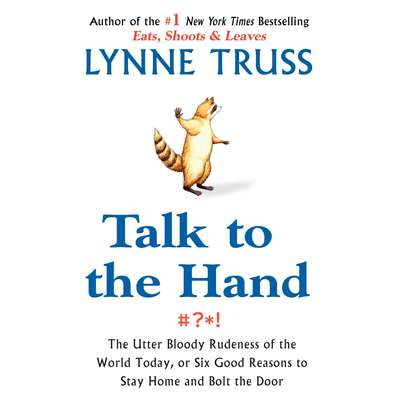 Talk to the Hand: The Utter Bloody Rudeness of the World Today, or Six Good Reasons to Stay Home Audiobook, by Lynne Truss