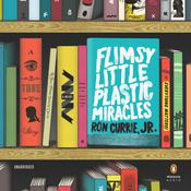 Flimsy Little Plastic Miracles: A Novel, by Ron Currie