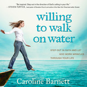 Willing to Walk on Water: Step Out in Faith and Let God Work Miracles Through Your Life, by Caroline Barnett
