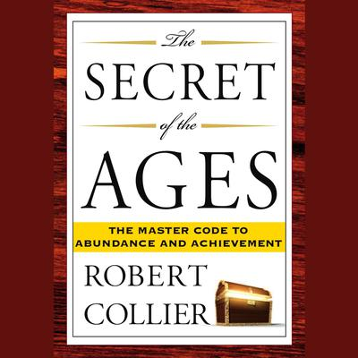 The Secret of the Ages: The Master Code to Abundance and Achievement Audiobook, by Robert Collier