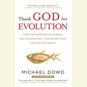 Thank God for Evolution: How the Marriage of Science and Religion Will Transform Your Life and Our World Audiobook, by Michael Dowd
