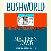 Bushworld: Enter at Your Own Risk Audiobook, by Maureen Dowd