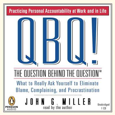 QBQ! The Question Behind the Question: Practicing Personal Accountability at Work and in Life Audiobook, by John G. Miller