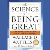 The Science of Being Great: The Practical Guide to a Life of Power, by Wallace D. Wattles