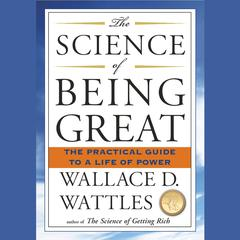 The Science of Being Great: The Practical Guide to a Life of Power Audiobook, by Wallace D. Wattles
