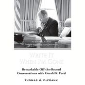 Write it When Im Gone: Remarkable Off-the -Record Conversations with Gerald R. Ford, by Thomas M. DeFrank