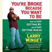 Youre Broke Because You Want to Be: How to Stop Getting By and Start Getting Ahead Audiobook, by Larry Winget