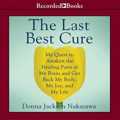 The Last Best Cure: My Quest to Awaken the Healing Parts of my Brain and Get Back My Body, My Joy, and My Life Audiobook, by Donna Jackson Nakazawa