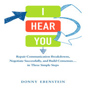 I Hear You: Repair Communication Breakdowns, Negotiate Successfully, and Build Consensus … in Three Easy Steps, by Donny Ebenstein