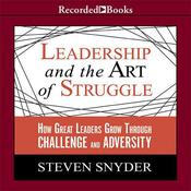 Leadership and the Art of Struggle: How Great Leaders Grow through Challenge and Adversity, by Steven Snyder