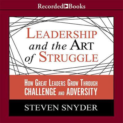 Leadership and the Art of Struggle: How Great Leaders Grow Through Challenge and Adversity Audiobook, by Steven Snyder