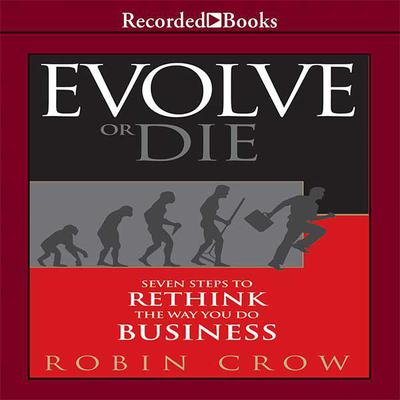 Evolve or Die: Seven Steps to Rethink the Way You Do Business Audiobook, by Robin Crow
