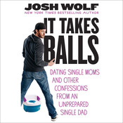 It Takes Balls: Dating Single Moms and Other Confessions from an Unprepared Single Dad Audiobook, by Josh Wolf