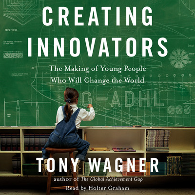 Creating Innovators: The Making of Young People Who Will Change the World Audiobook, by Tony Wagner