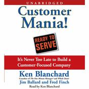 Customer Mania!: Its Never Too Late to Build a Customer-Focused Company Audiobook, by Kenneth Blanchard