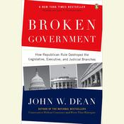 Broken Government: How Republican Rule Destroyed the Legislative, Executive, and Judicial Branches Audiobook, by John W. Dean