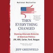 Then Everything Changed: Stunning Alternate Histories of American Politics: JFK, RFK, Carter, Ford,Reagan, by Jeff Greenfield