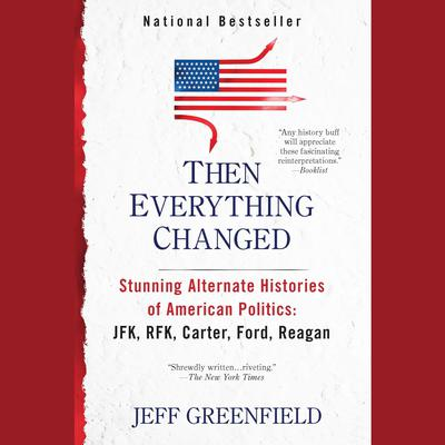 Then Everything Changed: Stunning Alternate Histories of American Politics: JFK, RFK, Carter, Ford,Reagan Audiobook, by Jeff Greenfield