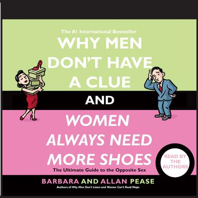 Why Men Dont Have a Clue and Women Always Need More Shoes: The Ultimate Guide to the Opposite Sex Audiobook, by Barbara Pease