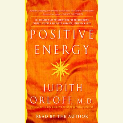 Positive Energy: 10 Extraordinary Prescriptions for Transforming Fatigue, Stress, and Fear into Vibrance, Strength, and Love Audiobook, by