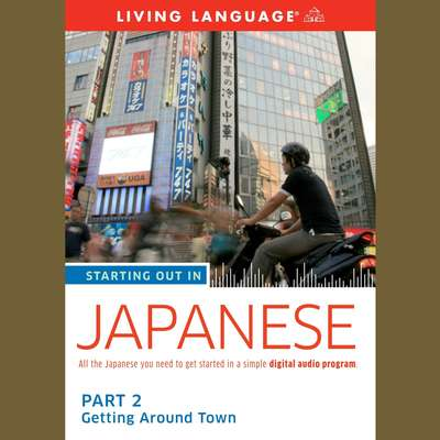Starting Out in Japanese: Part 2--Getting Around Town Audiobook, by Living Language