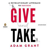 Give and Take: A Revolutionary Approach to Success, by Adam M. Grant, Adam Grant