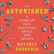 Astonished: A Story of Evil, Blessings, Grace, and Solace Audiobook, by Beverly Donofrio