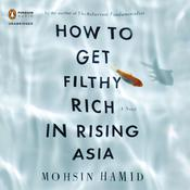 How to Get Filthy Rich in Rising Asia: A Novel, by Mohsin Hamid