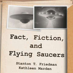 Fact, Fiction, and Flying Saucers: The Truth Behind the Misinformation, Distortion, and Derision by Debunkers, Government Agencies, and Conspiracy Conmen Audiobook, by Kathleen Marden, Stanton T. Friedman