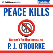 Peace Kills: Americas Fun New Imperialism, by P. J. O'Rourke