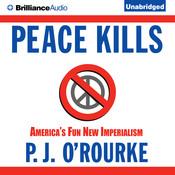 Peace Kills: Americas Fun New Imperialism, by P. J. O'Rourke, P. J. O'Rourke