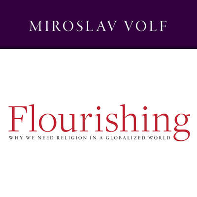 Flourishing: Why We Need Religion in a Globalized World Audiobook, by Miroslav Volf