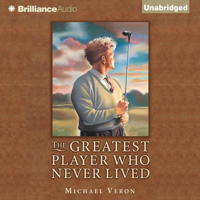 The Greatest Player Who Never Lived: A Golf Story Audiobook, by Michael Veron