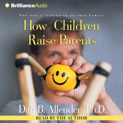 How Children Raise Parents: The Art of Listening to Your Family Audiobook, by Dan B.  Allender