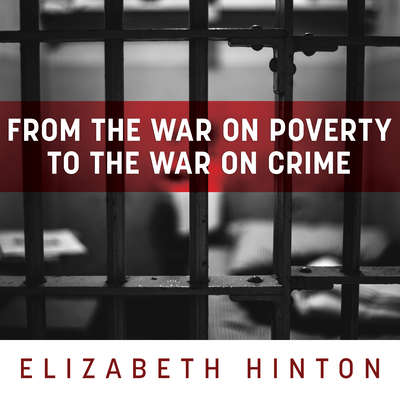 From the War on Poverty to the War on Crime: The Making of Mass Incarceration in America Audiobook, by Elizabeth Hinton