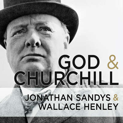 God and Churchill: How the Great Leaders Sense of Divine Destiny Changed His Troubled World and Offers Hope for Ours Audiobook, by Wallace Henley