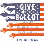 Give Us the Ballot: The Modern Struggle for Voting Rights in America Audiobook, by Ari Berman