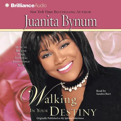 Walking in Your Destiny: How to Receive Your Spiritual Inheritance Now Audiobook, by Juanita Bynum