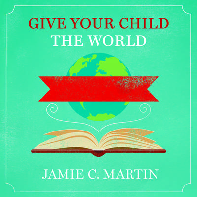 Give Your Child the World: Raising Globally Minded Kids One Book at a Time Audiobook, by Jamie C. Martin