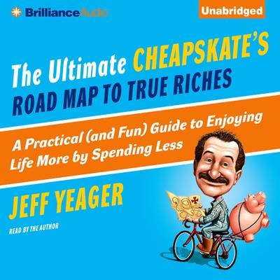 The Ultimate Cheapskate's Road Map to True Riches: A Practical (and Fun) Guide to Enjoying Life More by Spending Less Audiobook, by Jeff Yeager