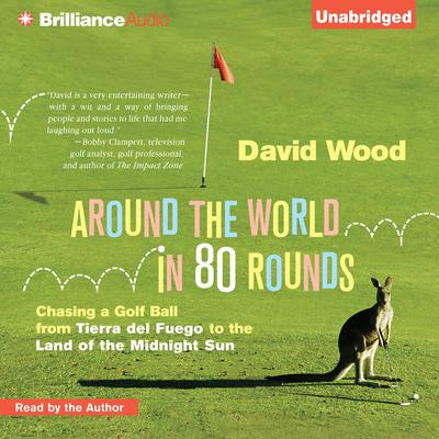 Around the World in 80 Rounds: Chasing a Golf Ball from Tierra del Fuego to the Land of the Midnight Sun Audiobook, by David Wood