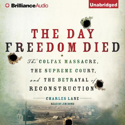 The Day Freedom Died: The Colfax Massacre, the Supreme Court, and the Betrayal of Reconstruction Audiobook, by Charles Lane
