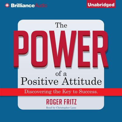 The Power of a Positive Attitude: Discovering the Key to Success Audiobook, by Roger Fritz