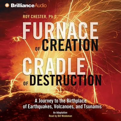 Furnace of Creation, Cradle of Destruction: A Journey to the Birthplace of Earthquakes, Volcanoes, and Tsunamis Audiobook, by Roy Chester