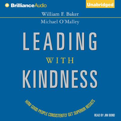 Leading with Kindness: How Good People Consistently Get Superior Results Audiobook, by William F. Baker