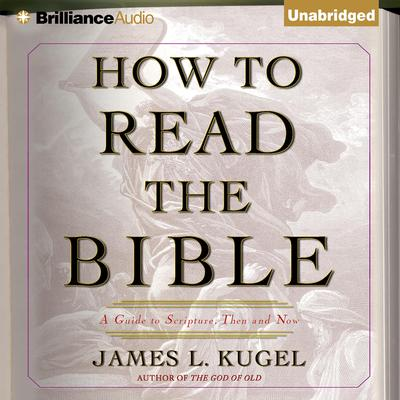 How to Read the Bible: A Guide to Scripture, Then and Now Audiobook, by James L. Kugel