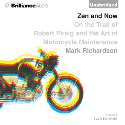 Zen and Now: On the Trail of Robert Pirsig and the Art of Motorcycle Maintenance Audiobook, by Mark Richardson