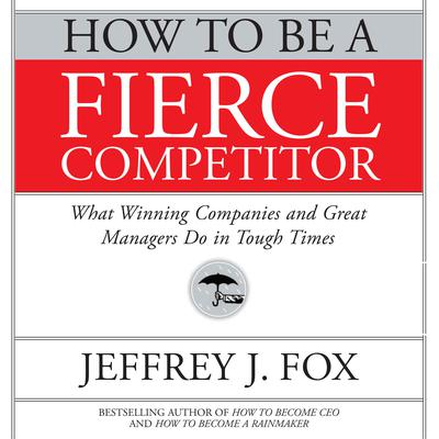 How to Be a Fierce Competitor: What Winning Companies and Great Managers Do in Tough Times Audiobook, by Jeffrey J. Fox