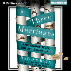 The Three Marriages: Reimagining Work, Self and Relationship Audiobook, by David Whyte